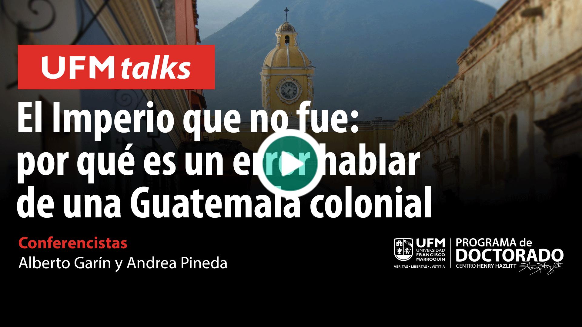 20200625_ufmtalks11_El-imperio-que-no-fue,-por-qué-es-un-error-hablar-de-una-Guatemala-colonial